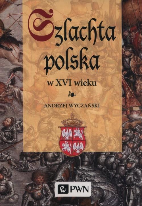 okładka Szlachta Polska w XVI wiekuksiążka |  | Wyczański Andrzej