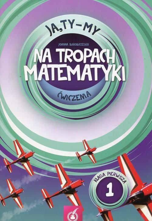 okładka Ja Ty My 1 Na tropach matematyki Ćwiczenia Część 1 Szkoła podstawowa, Książka | Białobrzeska Joanna