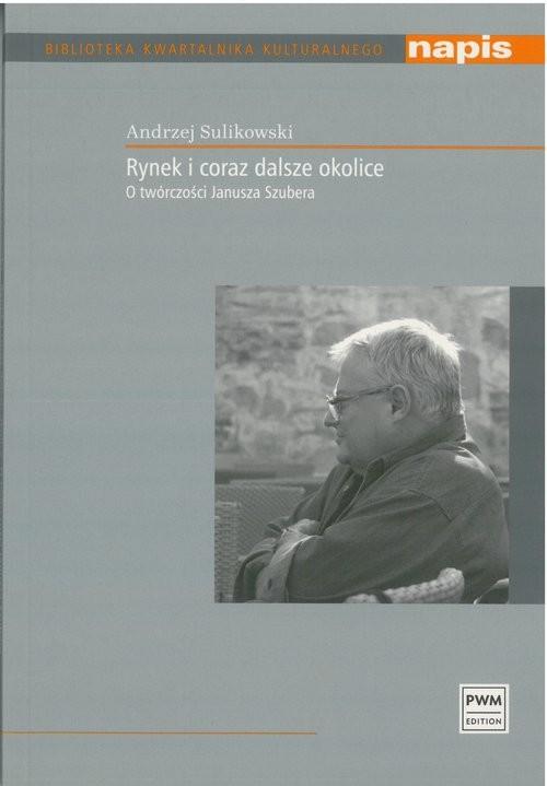 okładka Rynek i coraz dalsze okolice O twórczości Janusza Szubera, Książka | Sulikowski Andrzej