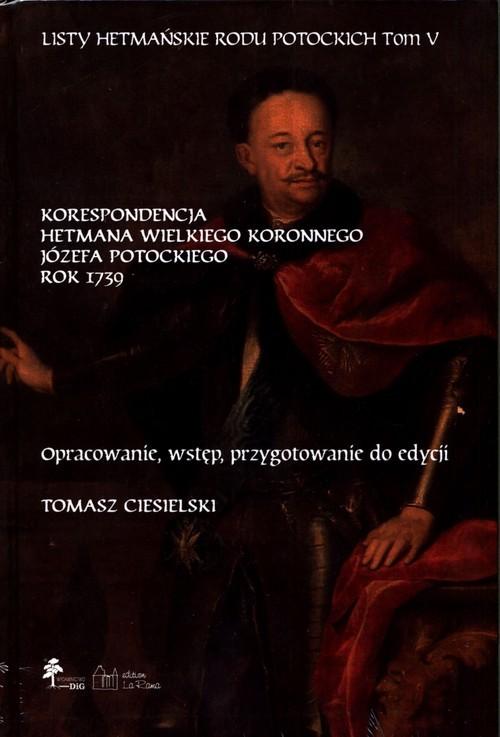 okładka Listy hetmańskie rodu Potockich Tom 5 Korespondencja hetmana wielkiego koronnego Józefa Potockiego Rok 1739, Książka |