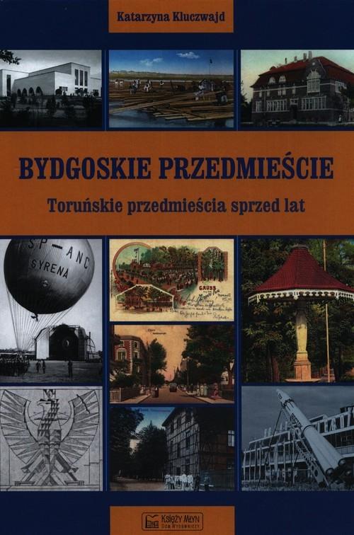okładka Bydgoskie Przedmieście Toruńskie przedmieścia sprzed lat, Książka | Kluczwajd Katarzyna