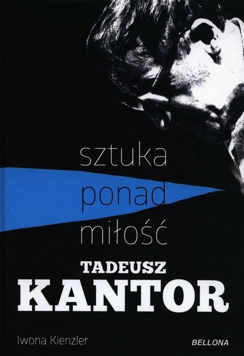 okładka Tadeusz Kantor Sztuka ponad miłośćksiążka      Iwona Kienzler