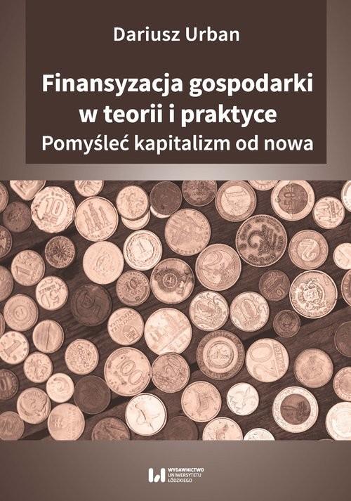 okładka Finansyzacja gospodarki w teorii i praktyce Pomyśleć kapitalizm od nowa, Książka | Urban Dariusz