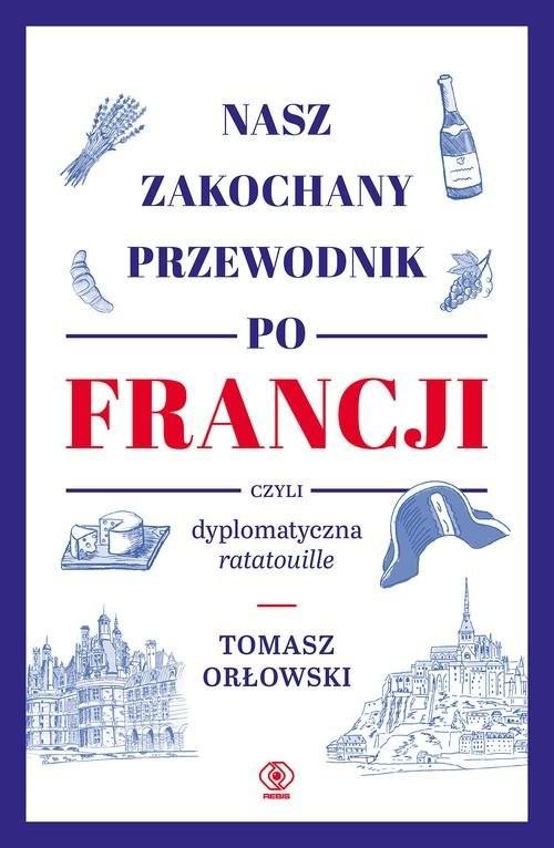 okładka Nasz zakochany przewodnik po Francji czyli dyplomatyczna ratatouille, Książka   Orłowski Tomasz