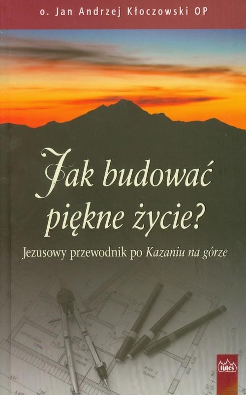 okładka Jak budować piękne życie Jezusowy przewodnik po Kazaniu na górzeksiążka      Jan Andrzej Kłoczowski