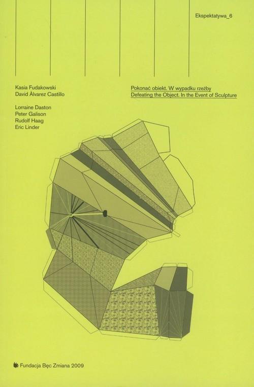 okładka Ekspektatywa 6 Pokonać obiekt W wypadku rzeźby Defeating the Object. In the Event of Suculptureksiążka      Kasia Fudakowski, Castillo David Alvarez