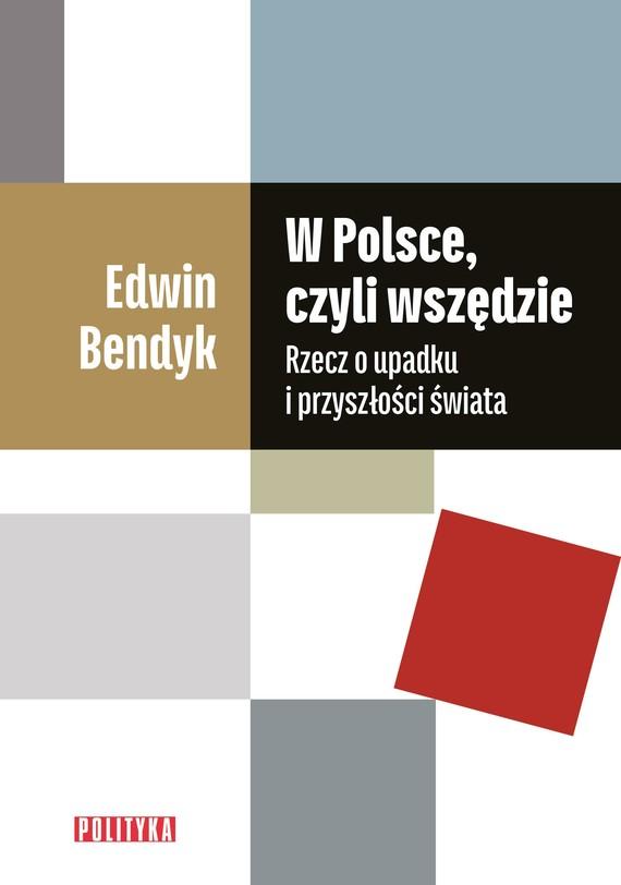 okładka W Polsce, czyli wszędzie Rzecz o upadku i przyszłości świataksiążka      Edwin Bendyk