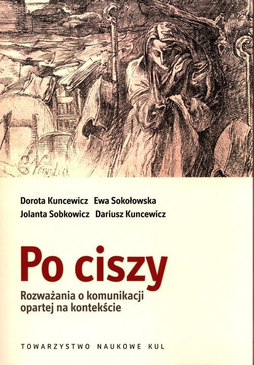 okładka Po ciszy Rozważania o komunikacji opartej na kontekścieksiążka |  | Dorota Kuncewicz, Ewa Sokołowska, Jolanta Sobkowicz, Kuncewicz Dariusz