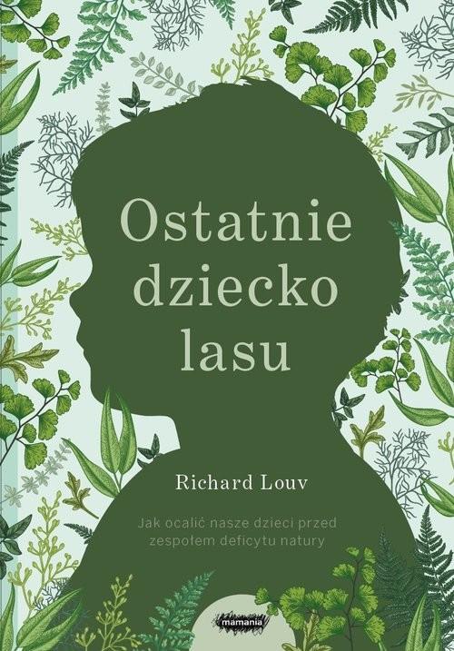 okładka Ostatnie dziecko lasu Jak ocalić nasze dzieci przed zespołem deficytu naturyksiążka |  | Louv Richard