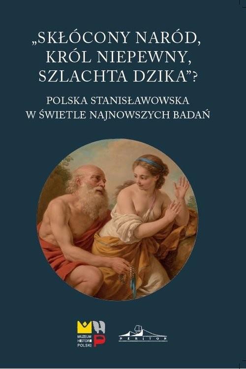 okładka Skłócony naród król niepewny szlachta dzika? Polska stanisławowska w świetle najnowszych badań, Książka |