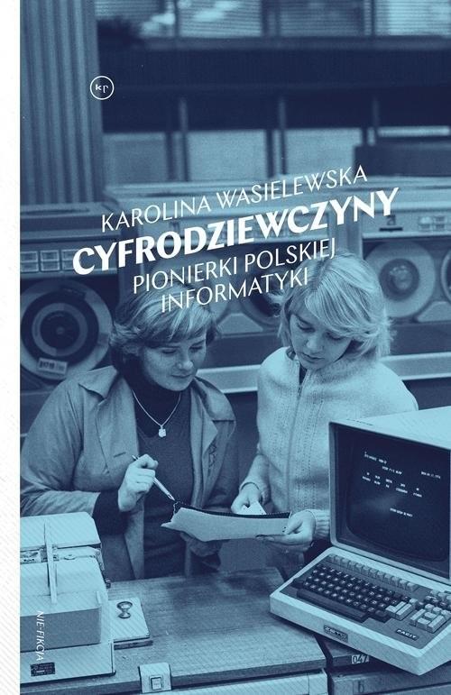 okładka Cyfrodziewczyny Pionierki polskiej informatykiksiążka      Karolina Wasielewska
