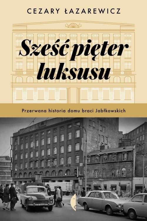 okładka Sześć pięter luksusu Przerwana historia Domu Braci Jabłkowskich, Książka | Cezary Łazarewicz