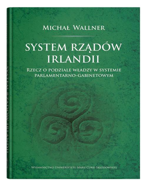 okładka System rządów Irlandii Rzecz o podziale władzy w systemie parlamentarno-gabinetowym, Książka | Wallner Michał