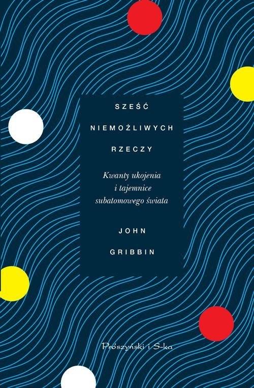 okładka Sześć niemożliwych rzeczy Kwanty ukojenia i tajemnice subatomowego świata, Książka | John Gribbin