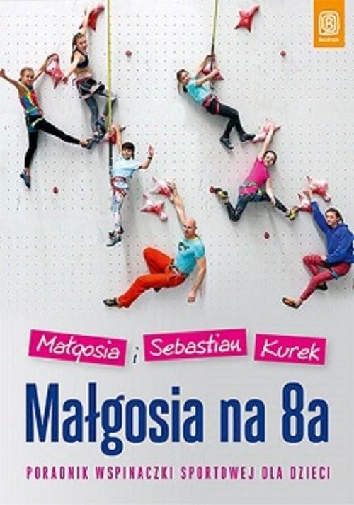 okładka Małgosia na 8a Poradnik wspinaczki sportowej dla dzieciksiążka |  | Małgosia Kurek, Sebastian Kurek