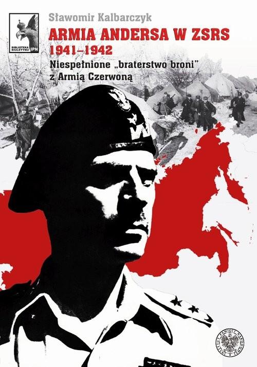okładka Armia Andersa w ZSRS 1941-1942 Niespełnione braterstwo broni z Armią Czerwoną, Książka | Kalbarczyk Sławomir