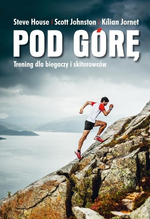 okładka Pod górę Trening dla biegaczy i skiturowców.książka      House Steve, Scott Johnston, Kilian Jornet