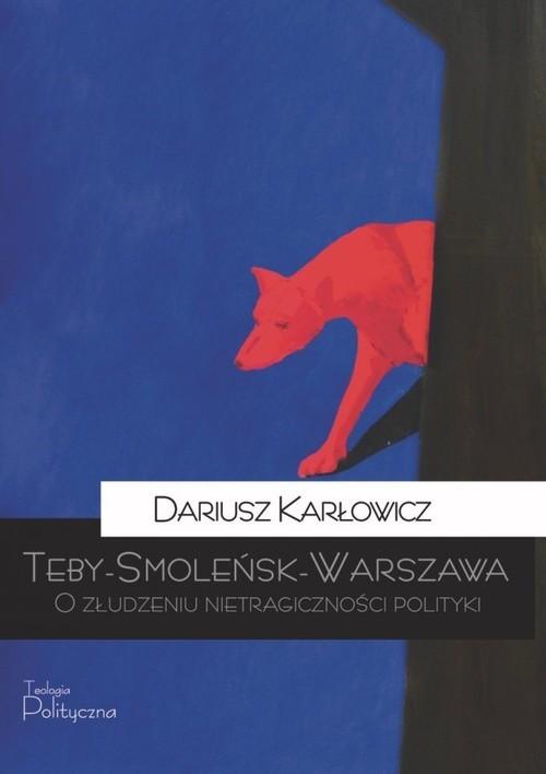 okładka Teby-Smoleńsk-Warszawa O złudzeniu nietragiczności polityki, Książka | Karłowicz Dariusz