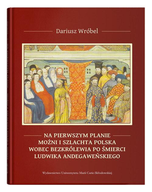 okładka Na pierwszym planie - możni i szlachta polska wobec bezkrólewia po śmierci Ludwika Andegaweńskiego, Książka | Wróbel Dariusz
