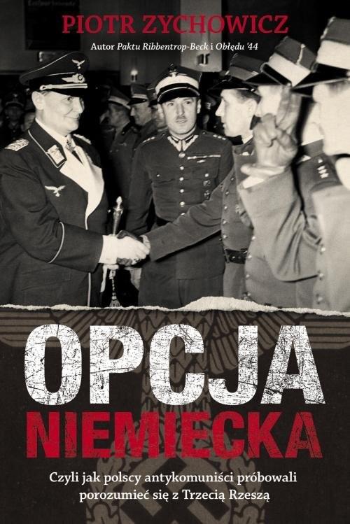 okładka Opcja niemiecka Czyli jak polscy antykomuniści próbowali porozumieć się z Trzecią Rzesząksiążka      Piotr Zychowicz