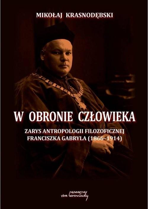 okładka W obronie człowieka Zarys antropologii filozoficznej Franciszka Gabryla (1866-1914), Książka | Krasnodębski Mikołaj