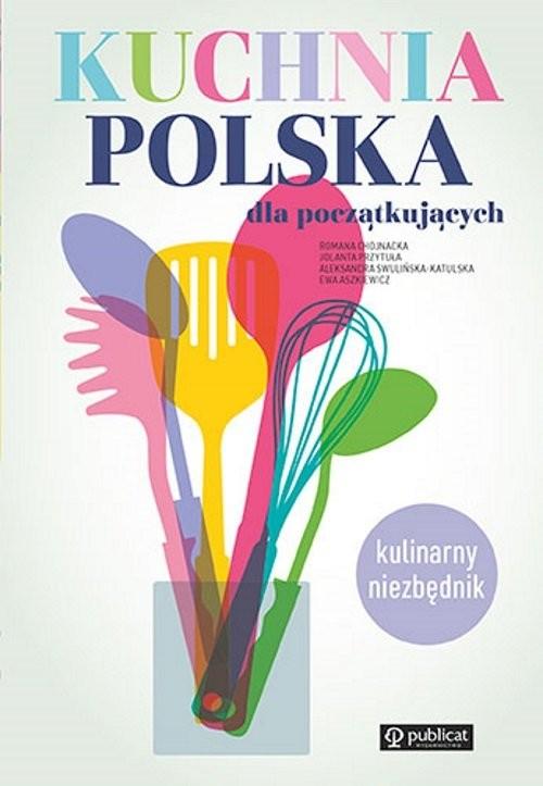 okładka Kuchnia polska dla początkujących Kulinarny niezbędnikksiążka      Romana Chojnacka, Jolanta Przytuła, Aleksandra Swulińska-Katulska