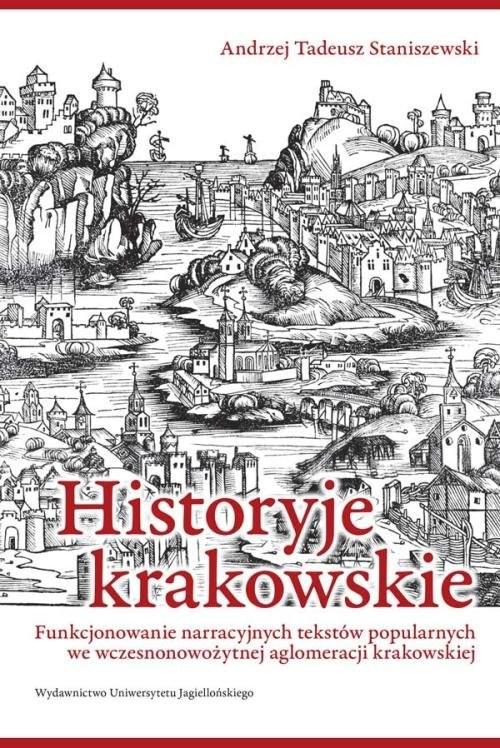 okładka Historyje krakowskie Funkcjonowanie narracyjnych tekstów popularnych we wczesnonowożytnej aglomeracji krakowskiej, Książka | Andrzej Tadeusz Staniszewski