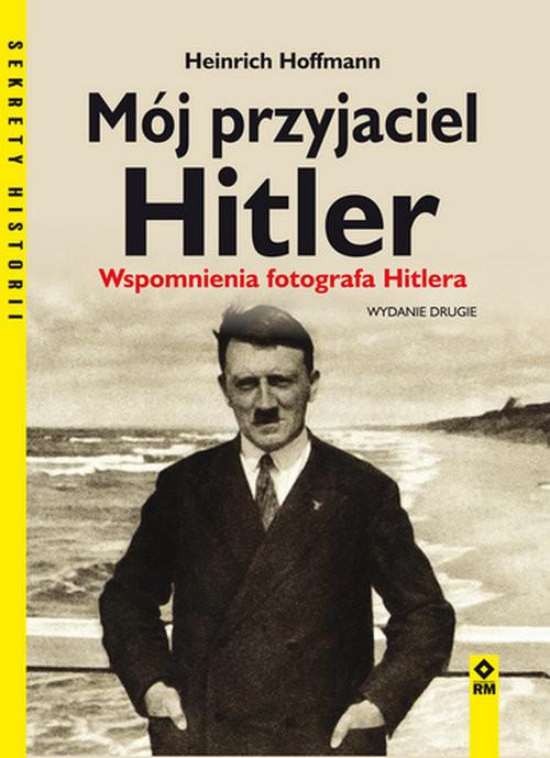 okładka Mój przyjaciel Hitler Wspomnienia fotografa Hitleraksiążka      Heinrich Hoffmann