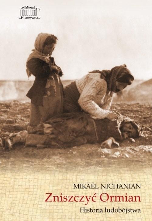 okładka Zniszczyć Ormian Historia ludobójstwa, Książka   Nichanian Mikael