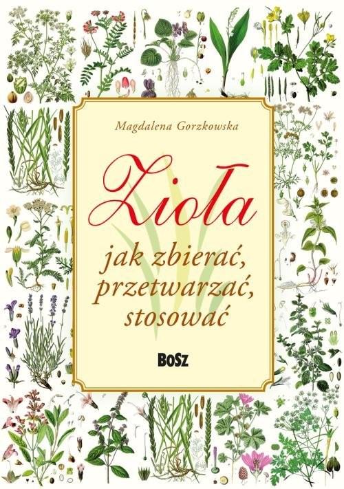 okładka Zioła. Jak zbierać, przetwarzać, stosować, Książka | Gorzkowska Magdalena