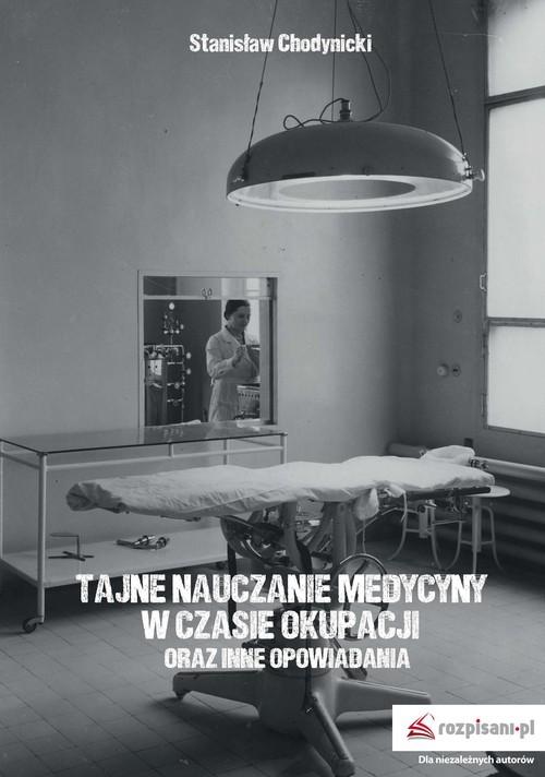 okładka Tajne nauczanie medycyny w czasie okupacji oraz inne opowiadania, Książka | Chodynicki Stanisław