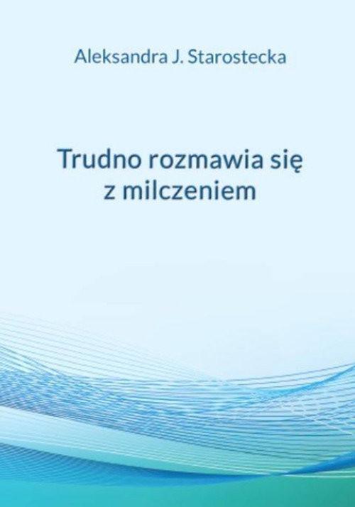 okładka Trudno rozmawia się z milczeniemksiążka      Aleksandra Jadwiga Starostecka
