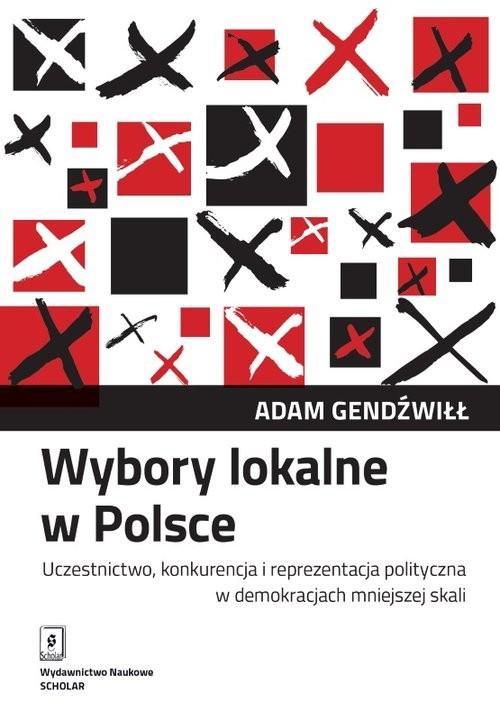 okładka Wybory lokalne w Polsce Uczestnictwo, konkurencja i reprezentacja polityczna w demokracjach mniejszej skaliksiążka |  | Adam Gendźwiłł