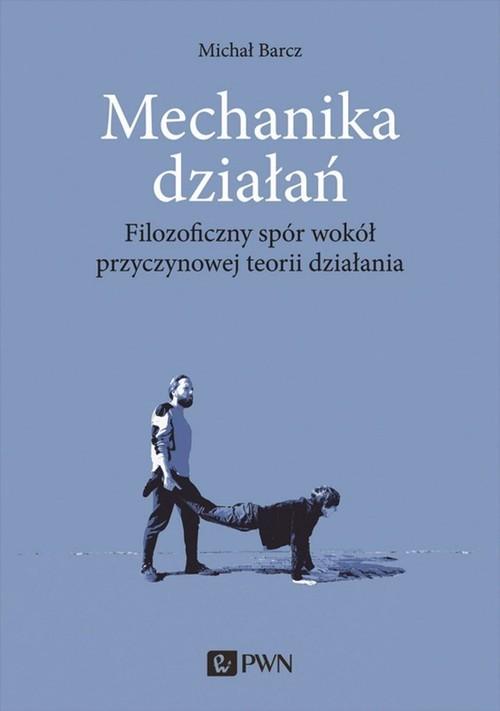 okładka Mechanika działań Filozoficzny spór wokół przyczynowej teorii działania, Książka | Barcz Michał