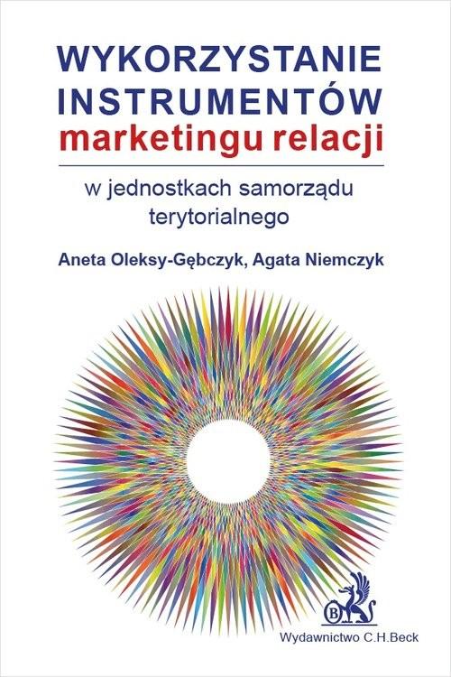 okładka Wykorzystanie instrumentów marketingu relacji w jednostkach samorządu terytorialnegoksiążka      Agata Niemczyk, Aneta Oleksy-Gębczyk