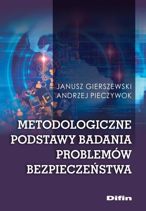 okładka Metodologiczne podstawy badania problemów bezpieczeństwaksiążka |  | Janusz Gierszewski, Andrzej Pieczywok