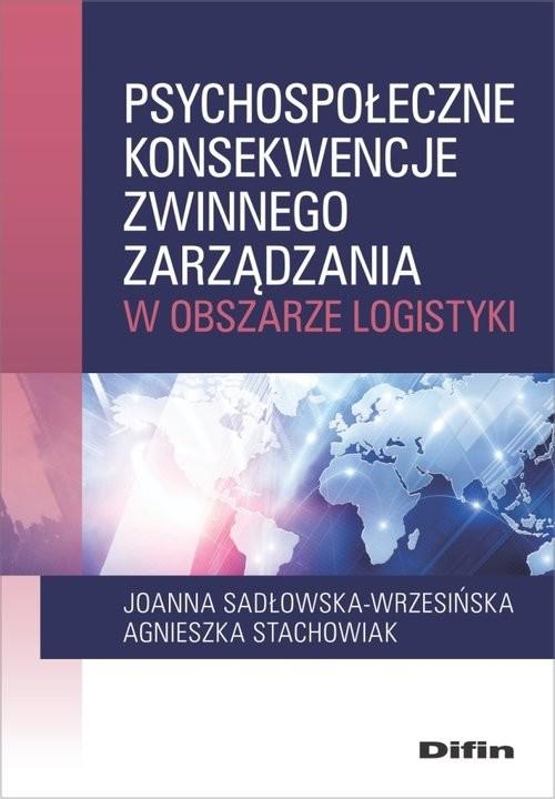 okładka Psychospołeczne konsekwencje zwinnego zarządzania w obszarze logistyki, Książka | Joanna Sadłowska-Wrzesińska, Agnieszka Stachowiak