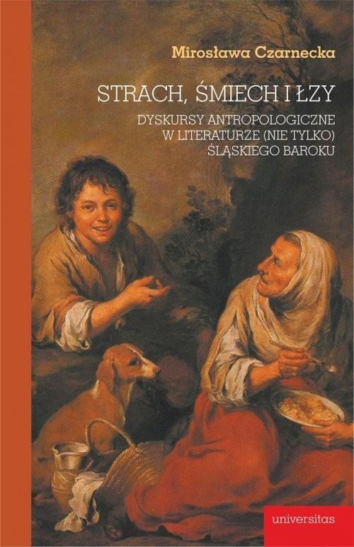 okładka Strach, śmiech i łzy Dyskursy antropologiczne w literaturze (nie tylko) śląskiego barokuksiążka |  | Czarnecka Mirosława