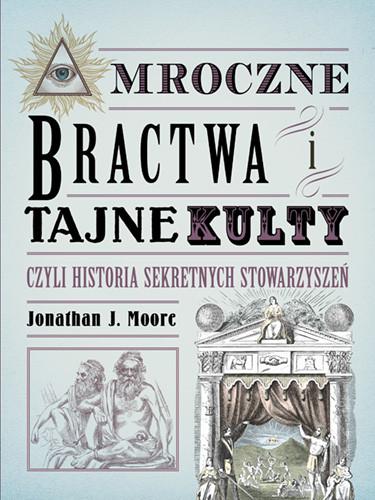 okładka Mroczne bractwa i tajne kulty, czyli historia sekretnych stowarzyszeńksiążka |  | Jonathan J. Moore