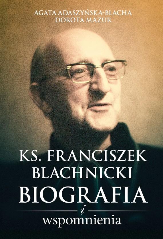 okładka Ks. Franciszek Blachnicki. Biografia i wspomnieniaebook | epub, mobi | Dorota Mazur, Agata Adaszyńska-Blacha