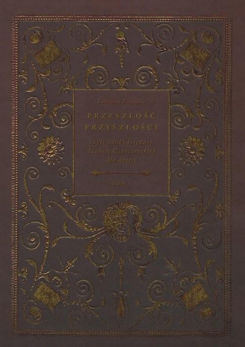 okładka Przeszłość przyszłości Tom 1 czyli nauki księżnej Izabeli Czartoryskiej dla dzieciksiążka |  | Zamoyska Katarzyna