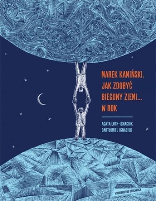 okładka Marek Kamiński Jak zdobyć  bieguny Ziemi... w rokksiążka      Loth-Ignaciuk Agata, Bartłomiej Ignaciuk