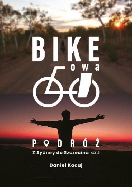okładka Bike'owa podróż Podróż z Sydney do Szczecina Część 1książka      Kocuj Daniel
