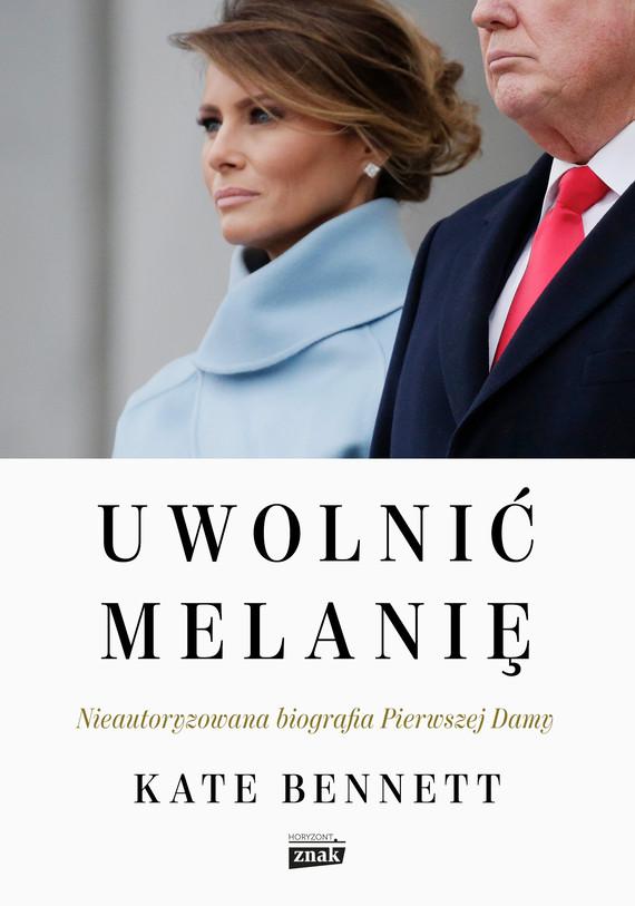 okładka Uwolnić Melanię. Nieautoryzowana biografia Pierwszej Damyebook | epub, mobi | Kate Bennett