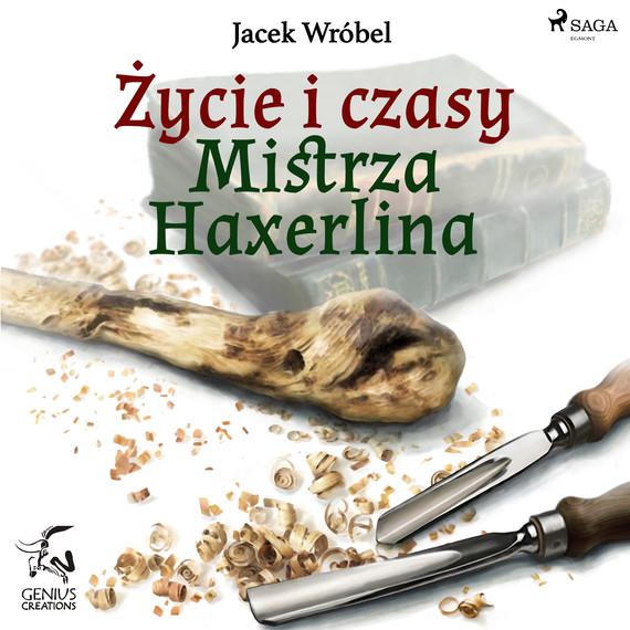 okładka Życie i czasy Mistrza Haxerlinaaudiobook | MP3 | Jacek Wróbel