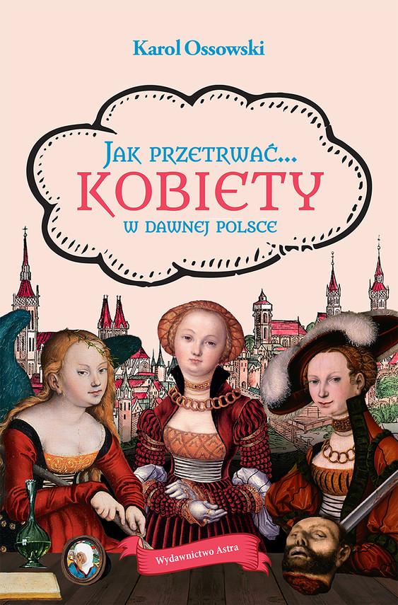 okładka Jak przetrwać… Kobiety w dawnej Polsceebook | epub, mobi | Ossowski Karol