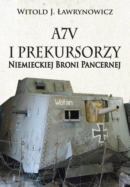 okładka A7V i Prekursorzy Niemieckiej Broni Pancernejksiążka      Witold J. Ławrynowicz