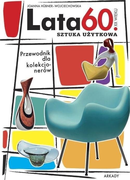 okładka Lata 60 XX wieku Sztuka użytkowa Przewodnik dla kolekcjonerówksiążka |  | Hübner-Wojciechowska Joanna