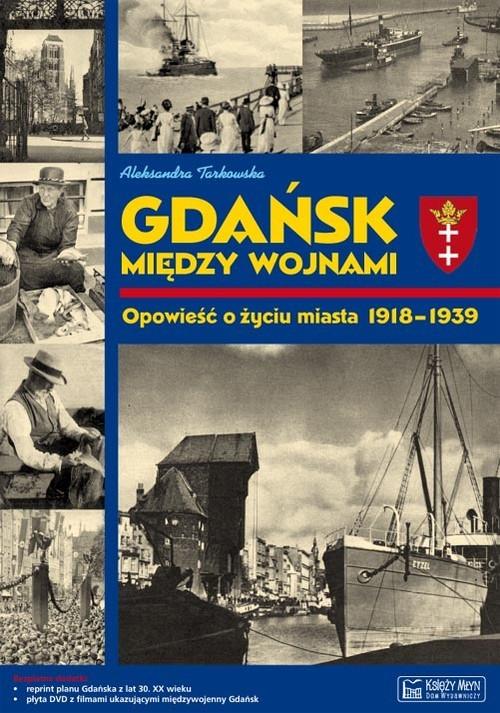 okładka Gdańsk między wojnami Opowieść o życiu miasta 1918-1939książka      Tarkowska Aleksandra