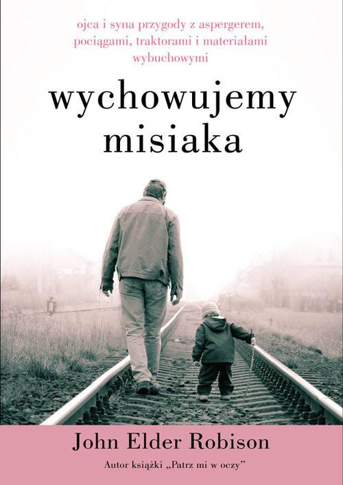 okładka Wychowujemy misiaka Ojca i syna przygody z Aspergerem, pociągami, traktorami i materiałami wybuchowymiksiążka |  | Robison John
